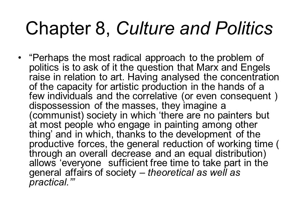 Chapter 8, Culture and Politics Perhaps the most radical approach to the problem of politics is to ask of it the question that Marx and Engels raise in relation to art.