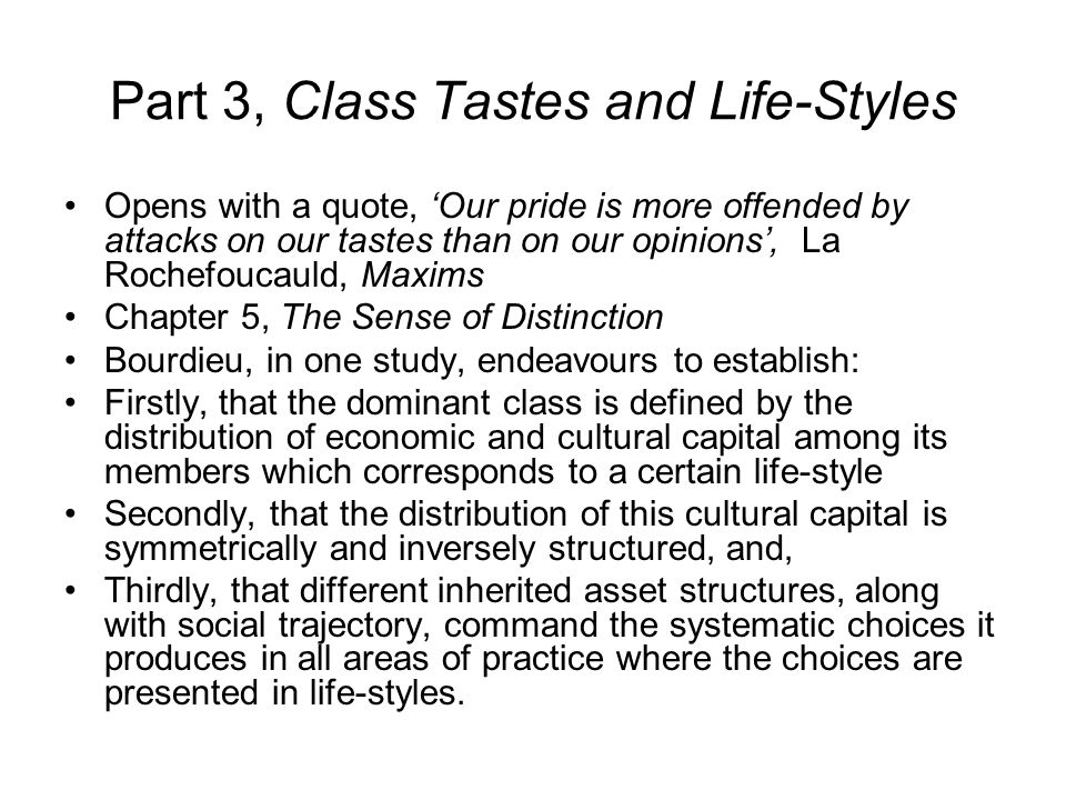 Part 3, Class Tastes and Life-Styles Opens with a quote, 'Our pride is more offended by attacks on our tastes than on our opinions', La Rochefoucauld, Maxims Chapter 5, The Sense of Distinction Bourdieu, in one study, endeavours to establish: Firstly, that the dominant class is defined by the distribution of economic and cultural capital among its members which corresponds to a certain life-style Secondly, that the distribution of this cultural capital is symmetrically and inversely structured, and, Thirdly, that different inherited asset structures, along with social trajectory, command the systematic choices it produces in all areas of practice where the choices are presented in life-styles.