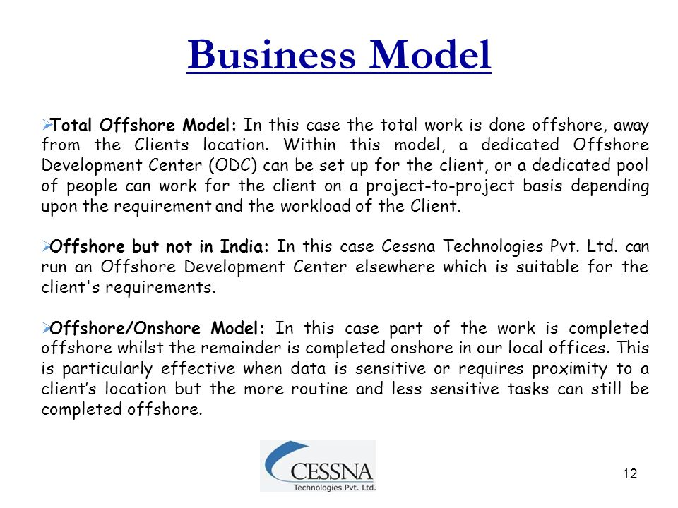 12 Business Model  Total Offshore Model: In this case the total work is done offshore, away from the Clients location. Within this model, a dedicated