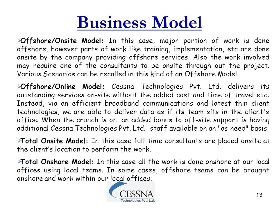 13  Offshore/Onsite Model: In this case, major portion of work is done offshore, however parts of work like training, implementation, etc are done on