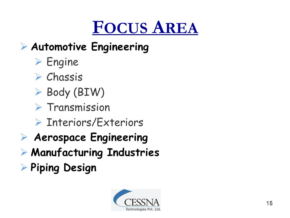 15 F OCUS A REA  Automotive Engineering  Engine  Chassis  Body (BIW)  Transmission  Interiors/Exteriors  Aerospace Engineering  Manufacturing
