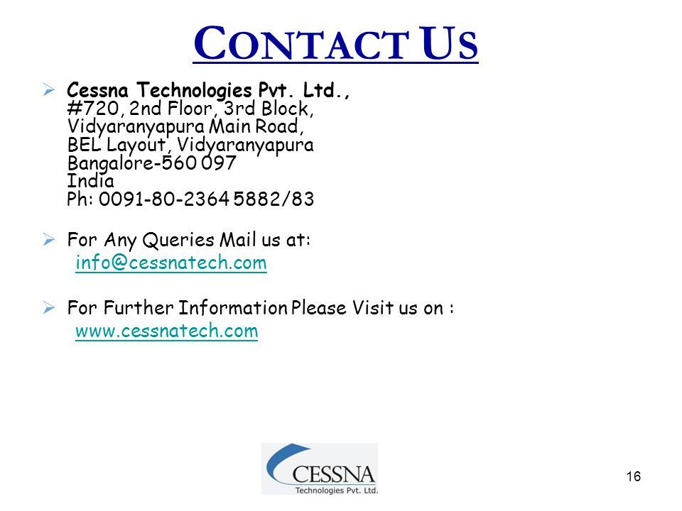 16 C ONTACT U S  Cessna Technologies Pvt. Ltd., #720, 2nd Floor, 3rd Block, Vidyaranyapura Main Road, BEL Layout, Vidyaranyapura Bangalore-560 097 In