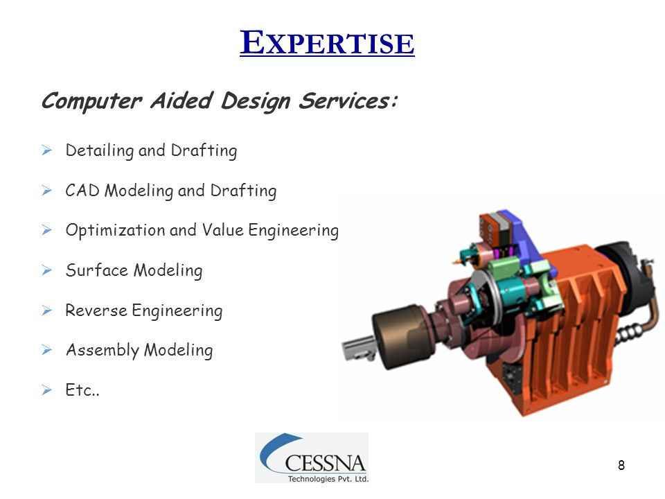 8 E XPERTISE Computer Aided Design Services:  Detailing and Drafting  CAD Modeling and Drafting  Optimization and Value Engineering  Surface Model