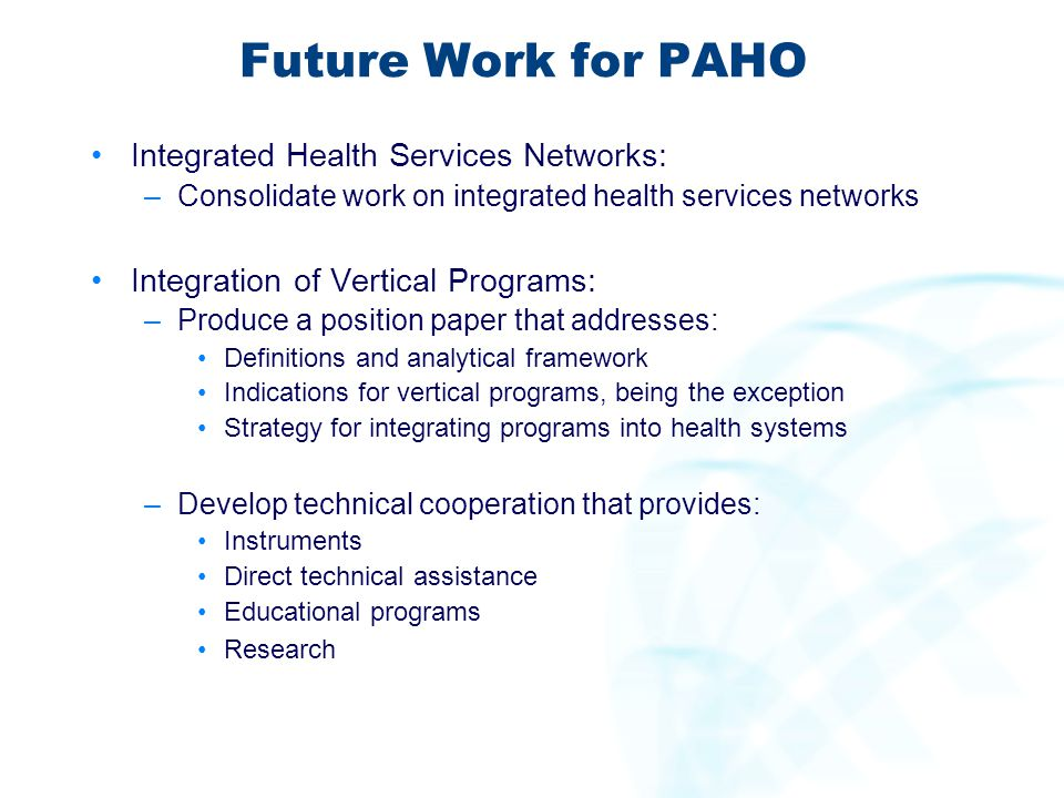 Future Work for PAHO Integrated Health Services Networks: –Consolidate work on integrated health services networks Integration of Vertical Programs: –