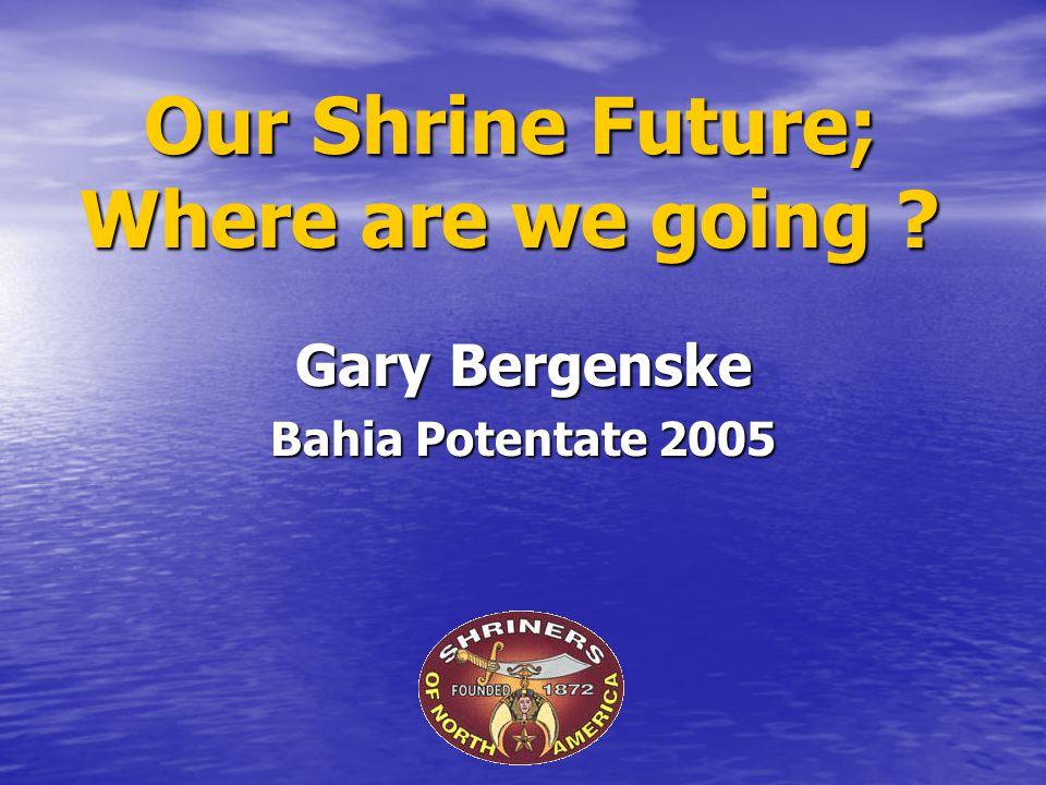 Our Shrine Future; Where are we going ? Gary Bergenske Bahia Potentate 2005