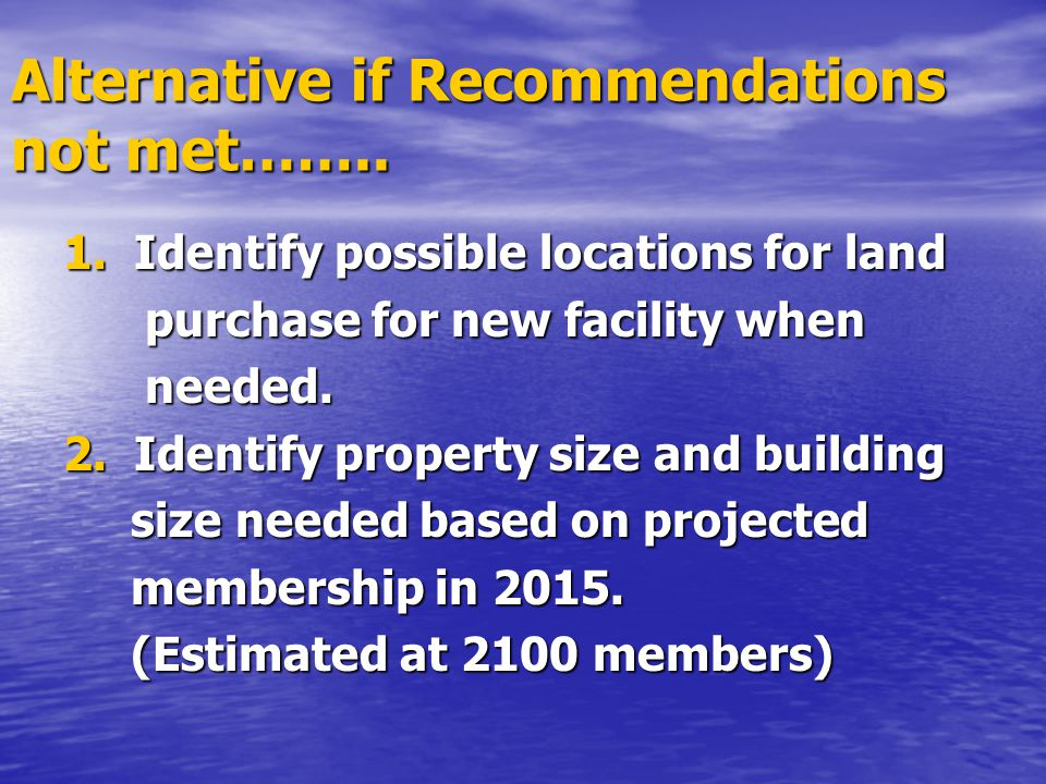Alternative if Recommendations not met…….. 1. Identify possible locations for land purchase for new facility when purchase for new facility when neede