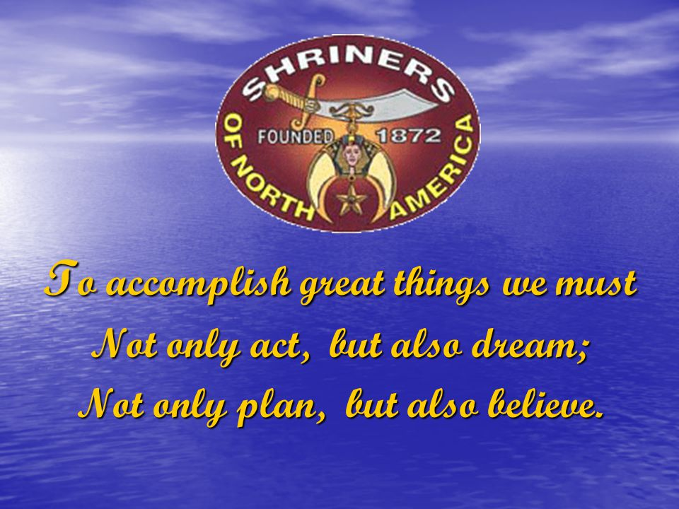 T o accomplish great things we must Not only act, but also dream; Not only plan, but also believe.