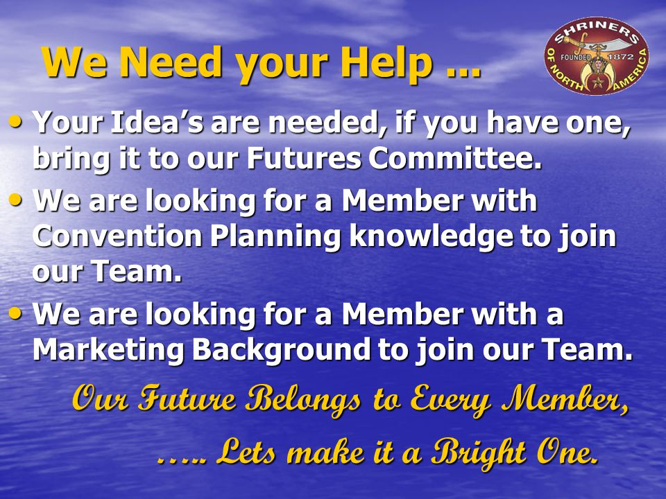 We Need your Help... Your Idea's are needed, if you have one, bring it to our Futures Committee.