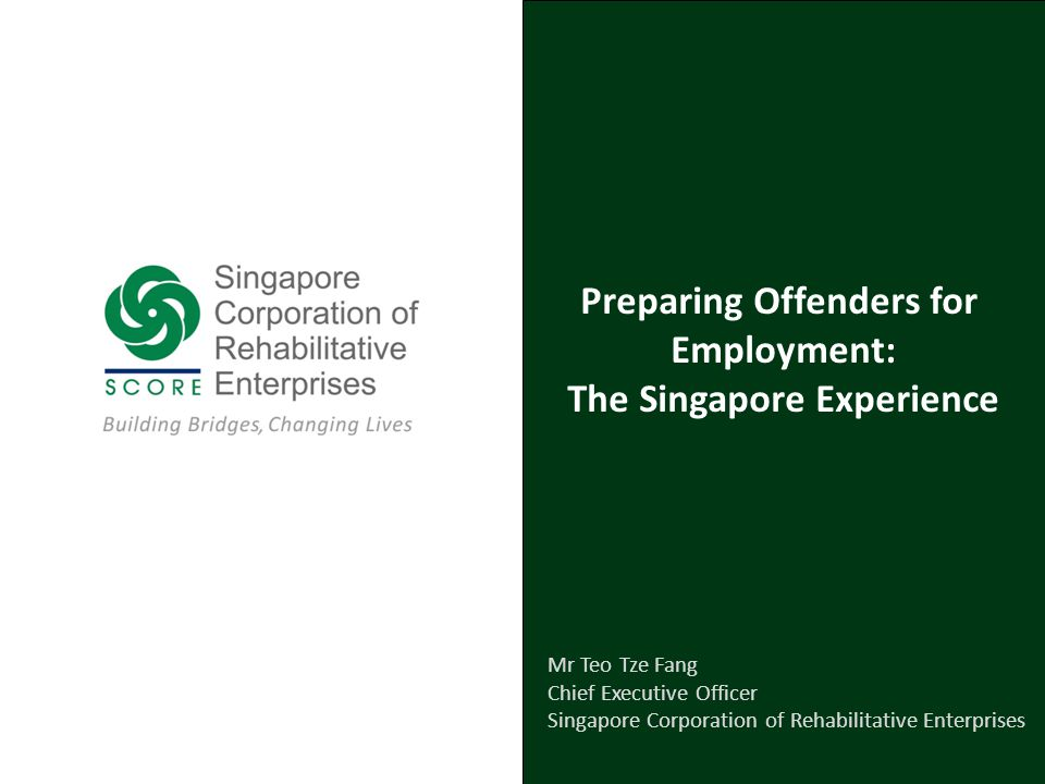 Preparing Offenders for Employment: The Singapore Experience Mr Teo Tze Fang Chief Executive Officer Singapore Corporation of Rehabilitative Enterprises