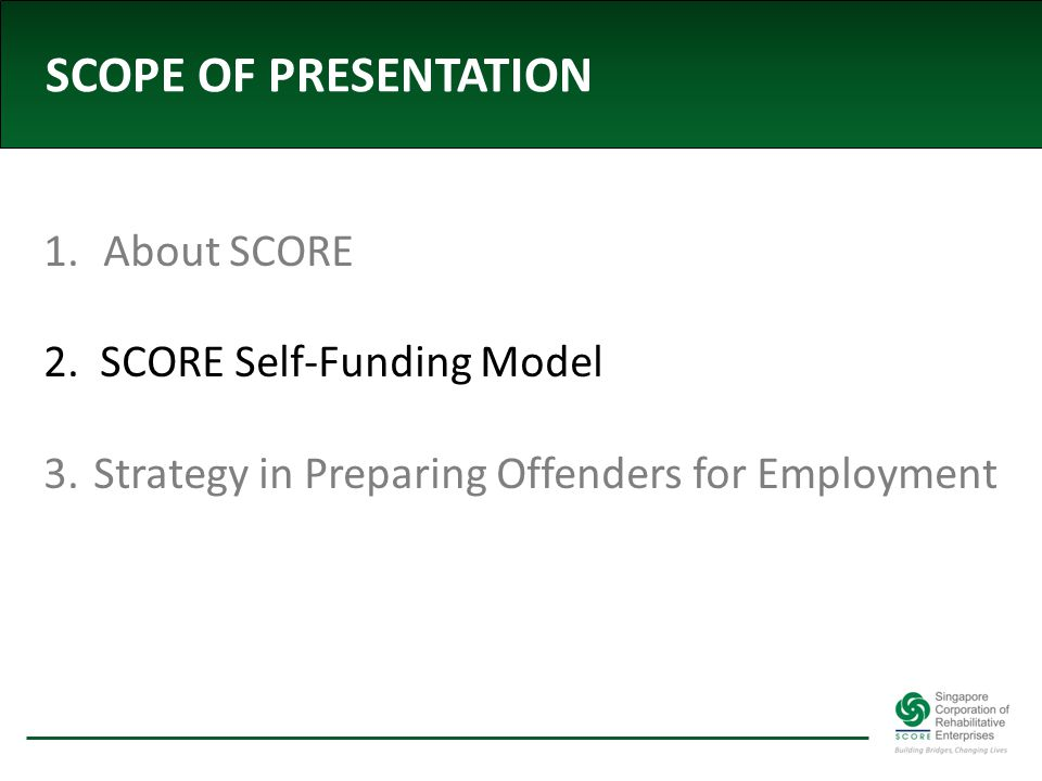 SCOPE OF PRESENTATION 1. About SCORE 2. SCORE Self-Funding Model 3. Strategy in Preparing Offenders for Employment