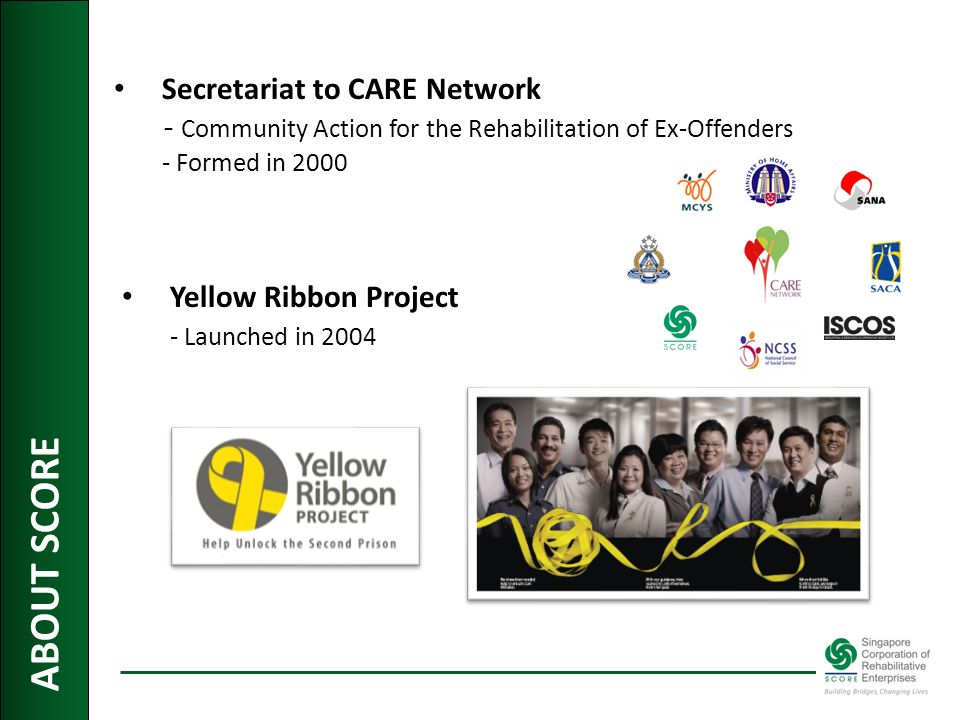 ABOUT SCORE Secretariat to CARE Network - Community Action for the Rehabilitation of Ex-Offenders - Formed in 2000 Yellow Ribbon Project - Launched in 2004