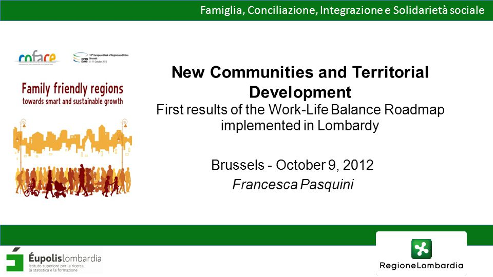 Famiglia, Conciliazione, Integrazione e Solidarietà sociale New Communities and Territorial Development First results of the Work-Life Balance Roadmap implemented in Lombardy Brussels - October 9, 2012 Francesca Pasquini
