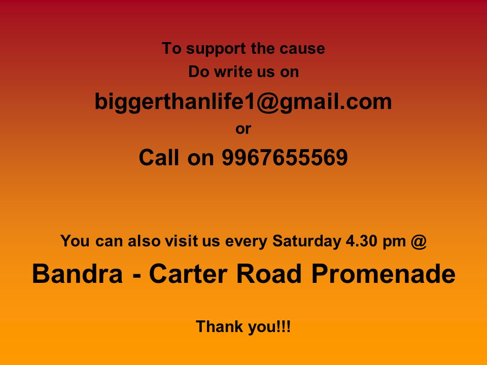 To support the cause Do write us on biggerthanlife1@gmail.com or Call on 9967655569 You can also visit us every Saturday 4.30 pm @ Bandra - Carter Road Promenade Thank you!!!