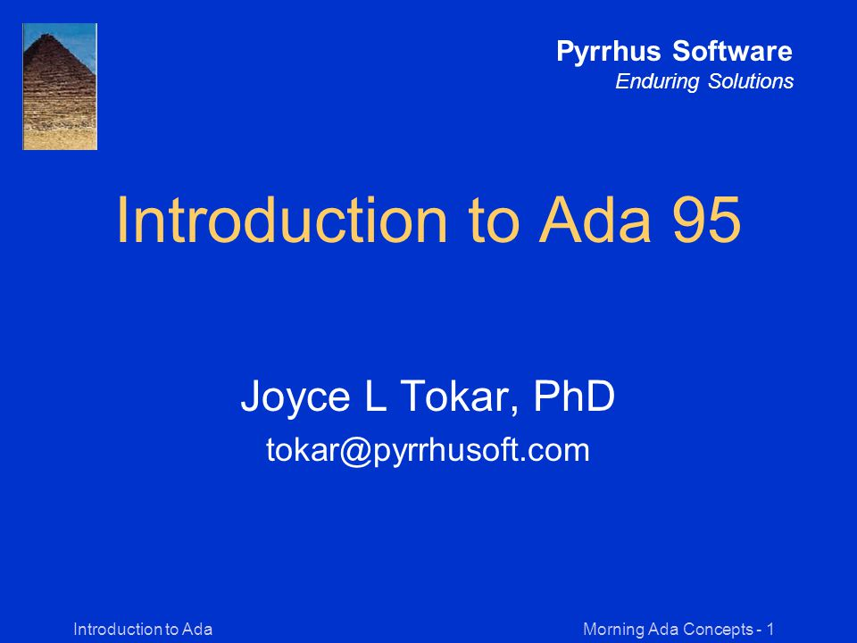 Morning Ada Concepts - 52Introduction to Ada Pyrrhus Software Enduring Solutions Classes of Ada Types Ada Types Scalar Composite Private Task Access Objects are single values Objects contain components Objects point to other objects & subprograms Objects are abstract Objects are parallel processes