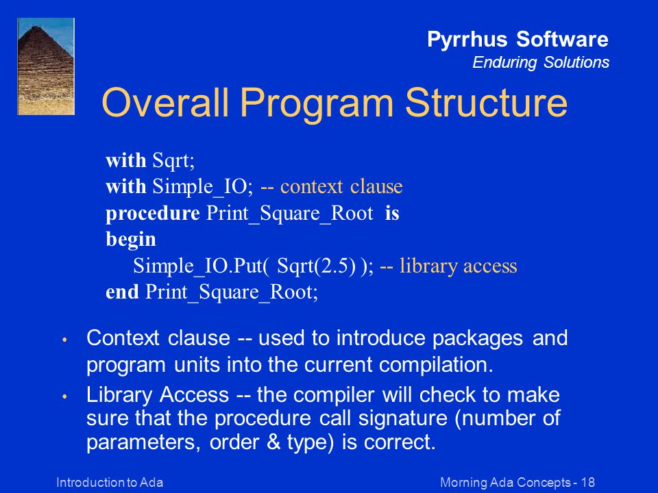 Morning Ada Concepts - 18Introduction to Ada Pyrrhus Software Enduring Solutions Overall Program Structure Context clause -- used to introduce packages and program units into the current compilation.