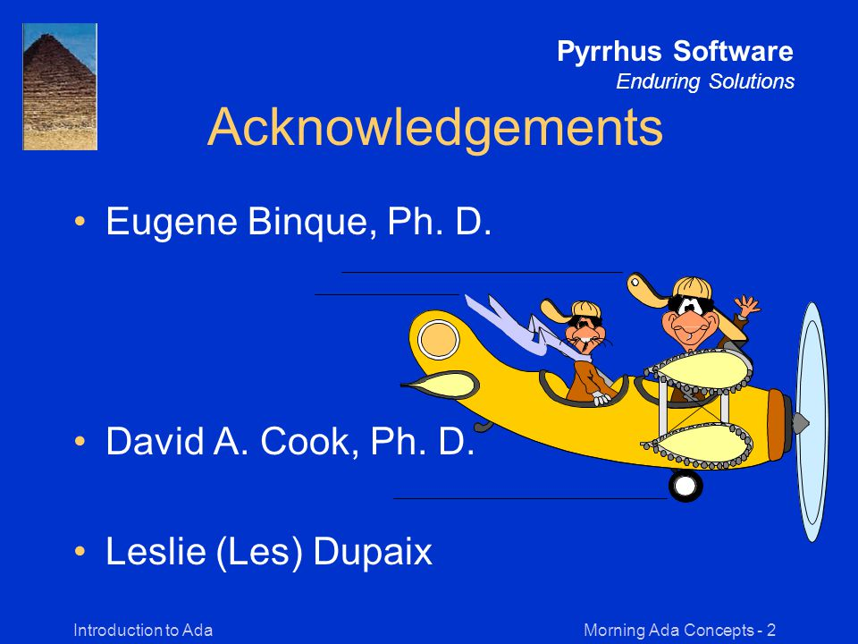 Morning Ada Concepts - 2Introduction to Ada Pyrrhus Software Enduring Solutions Acknowledgements Eugene Binque, Ph.