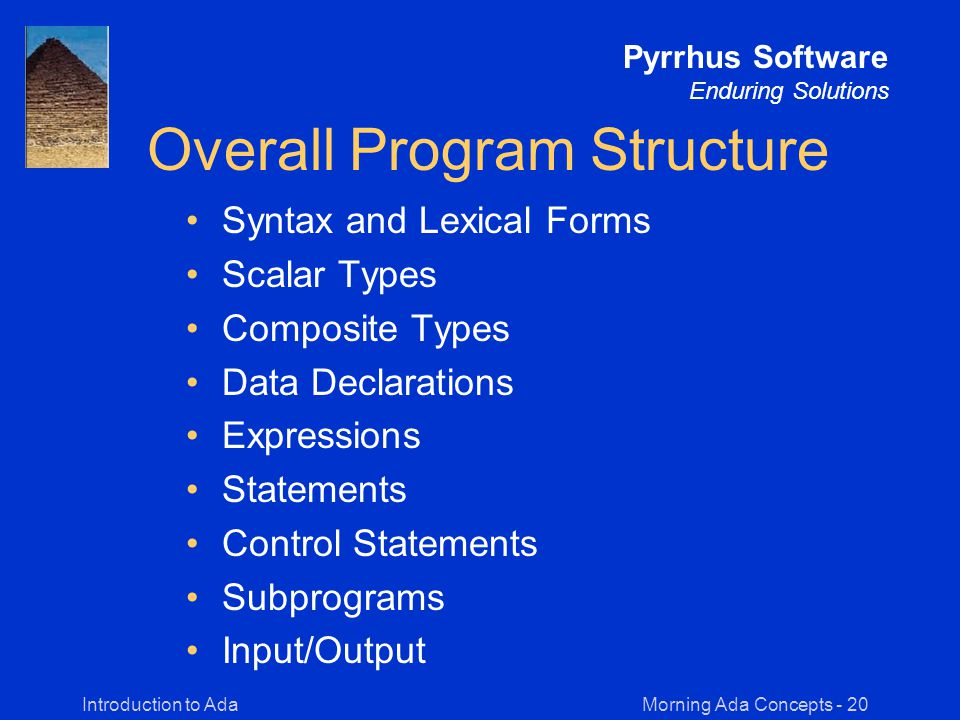 Morning Ada Concepts - 20Introduction to Ada Pyrrhus Software Enduring Solutions Overall Program Structure Syntax and Lexical Forms Scalar Types Composite Types Data Declarations Expressions Statements Control Statements Subprograms Input/Output