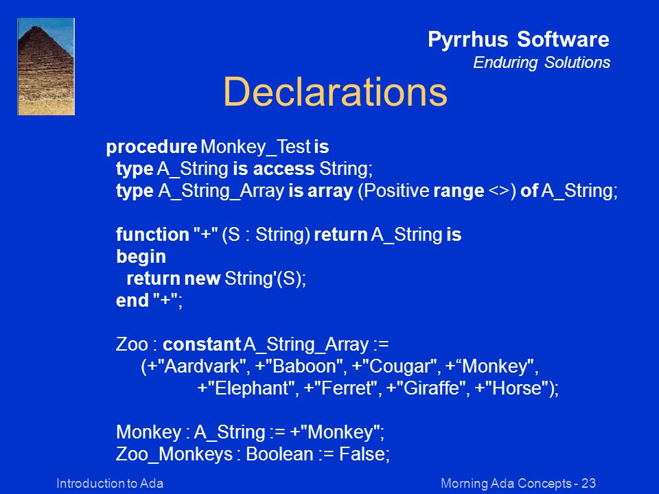Morning Ada Concepts - 23Introduction to Ada Pyrrhus Software Enduring Solutions Declarations procedure Monkey_Test is type A_String is access String; type A_String_Array is array (Positive range <>) of A_String; function + (S : String) return A_String is begin return new String (S); end + ; Zoo : constant A_String_Array := (+ Aardvark , + Baboon , + Cougar , + Monkey , + Elephant , + Ferret , + Giraffe , + Horse ); Monkey : A_String := + Monkey ; Zoo_Monkeys : Boolean := False;