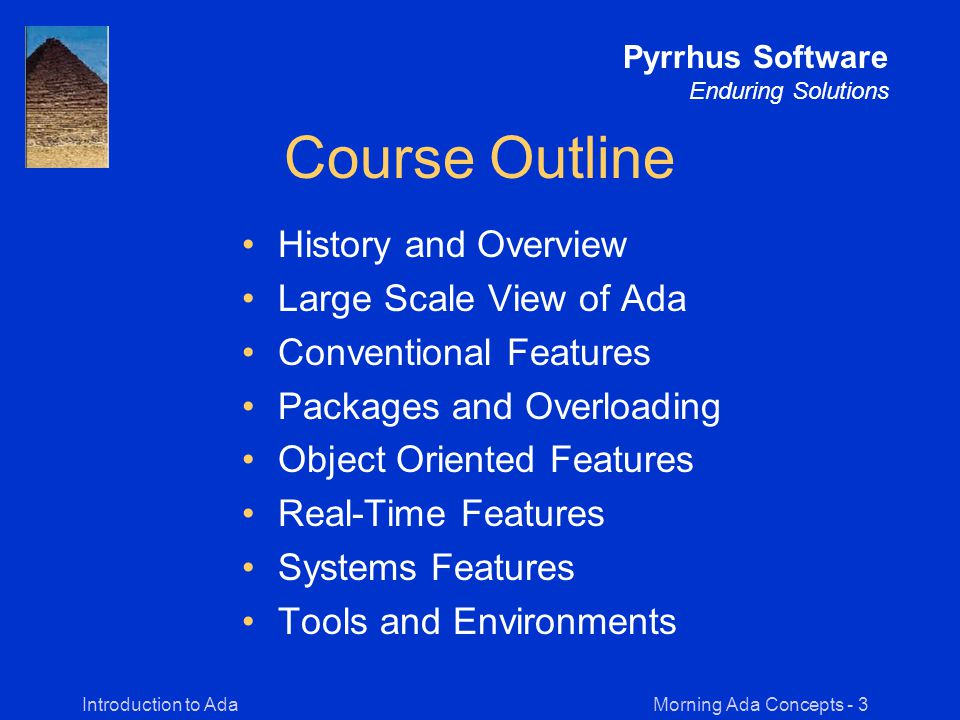 Morning Ada Concepts - 24Introduction to Ada Pyrrhus Software Enduring Solutions Expressions, Statements, Control Statements, and I/O begin -- Monkey_Test for Animal in Zoo'Range loop Zoo_Monkeys := Monkey.all = Zoo( Animal ).all; exit when Zoo_Monkeys; end loop; if Zoo_Monkeys then Put( There are monkeys in the Zoo ); end if; end Monkey_Test; Ada 95