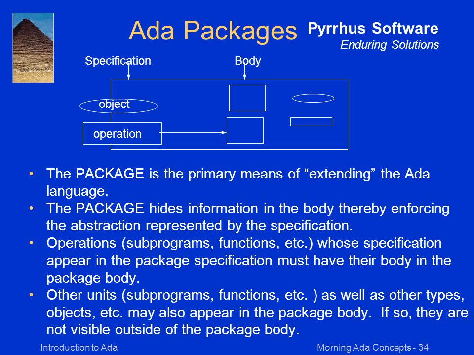 Morning Ada Concepts - 34Introduction to Ada Pyrrhus Software Enduring Solutions Ada Packages The PACKAGE is the primary means of extending the Ada language.