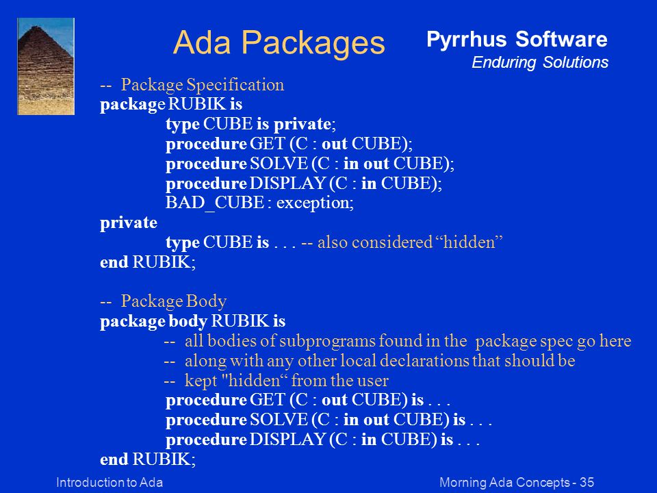 Morning Ada Concepts - 35Introduction to Ada Pyrrhus Software Enduring Solutions Ada Packages -- Package Specification package RUBIK is type CUBE is private; procedure GET (C : out CUBE); procedure SOLVE (C : in out CUBE); procedure DISPLAY (C : in CUBE); BAD_CUBE : exception; private type CUBE is...