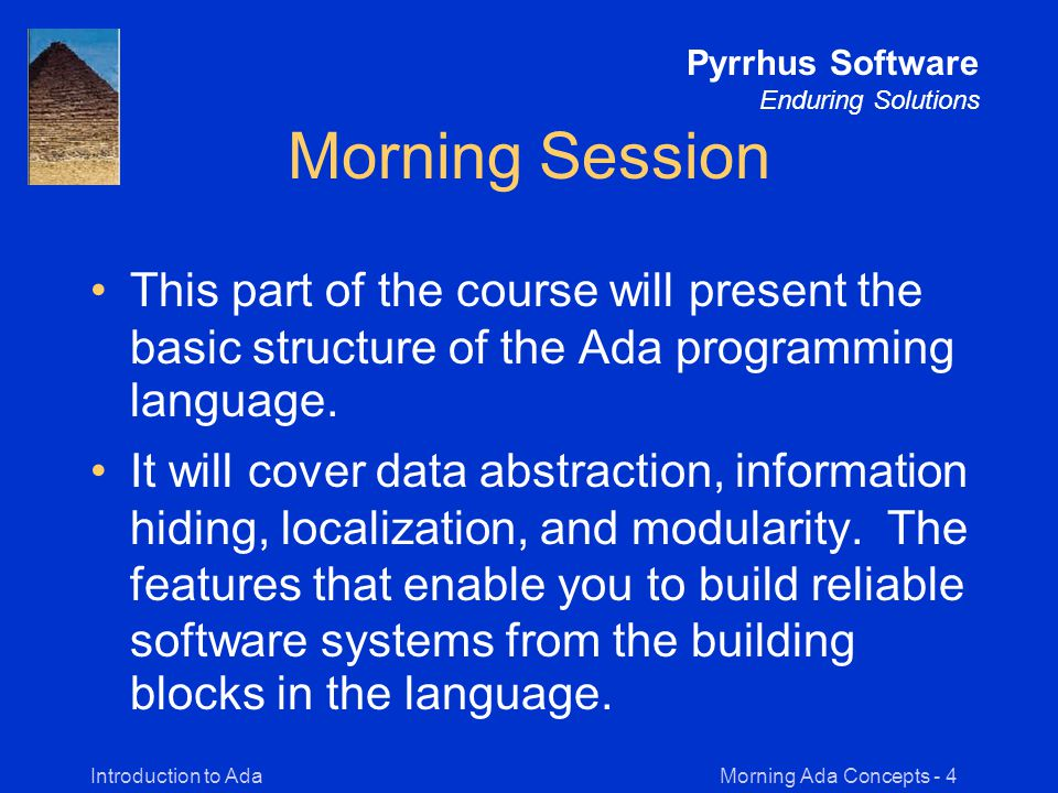Morning Ada Concepts - 45Introduction to Ada Pyrrhus Software Enduring Solutions Task Communication -- Task Specifications task TASK_1; -- no entries task TASK_2 is entry PASS_DATA (N : INTEGER); end TASK_2; -- Task Bodies task body TASK_1 is TASK_2.PASS_DATA(17); -- an entry call end TASK_1; task body TASK_2 is accept PASS_DATA (N : INTEGER) do -- statements to be executed during rendezvous end PASS_DATA; end TASK_2;