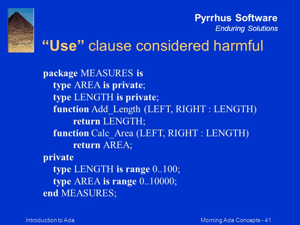 Morning Ada Concepts - 41Introduction to Ada Pyrrhus Software Enduring Solutions Use clause considered harmful package MEASURES is type AREA is private; type LENGTH is private; function Add_Length (LEFT, RIGHT : LENGTH) return LENGTH; function Calc_Area (LEFT, RIGHT : LENGTH) return AREA; private type LENGTH is range 0..100; type AREA is range 0..10000; end MEASURES;