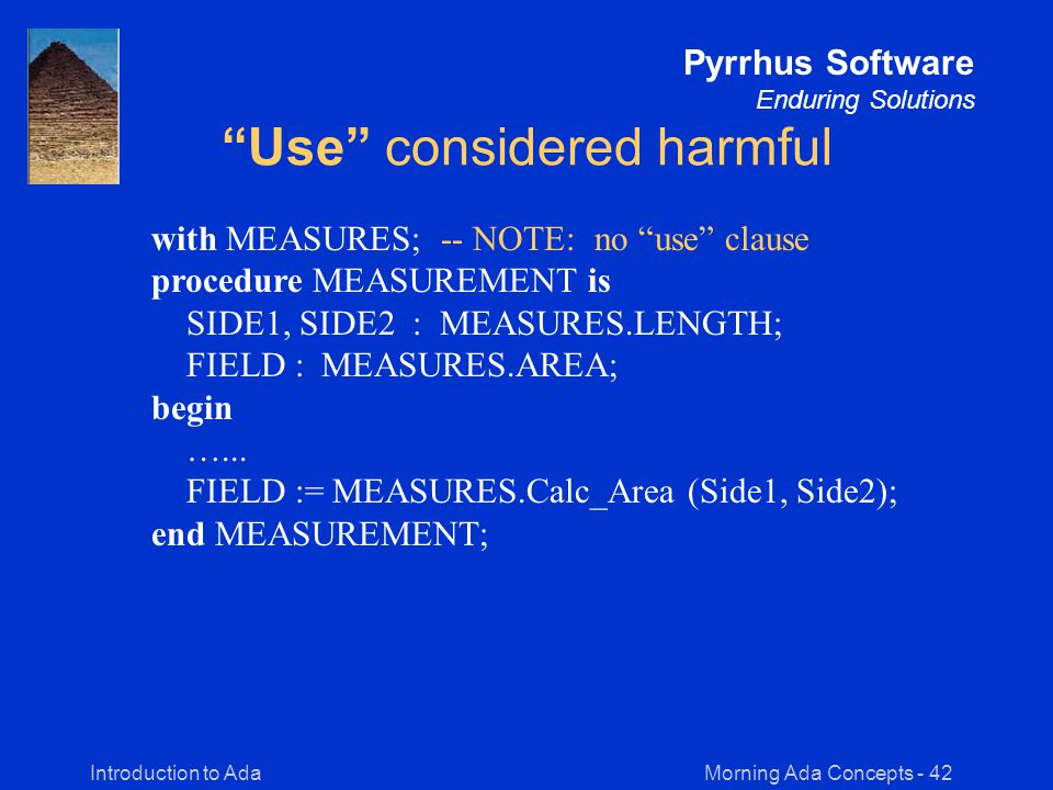 Morning Ada Concepts - 42Introduction to Ada Pyrrhus Software Enduring Solutions Use considered harmful with MEASURES; -- NOTE: no use clause procedure MEASUREMENT is SIDE1, SIDE2 : MEASURES.LENGTH; FIELD : MEASURES.AREA; begin …...