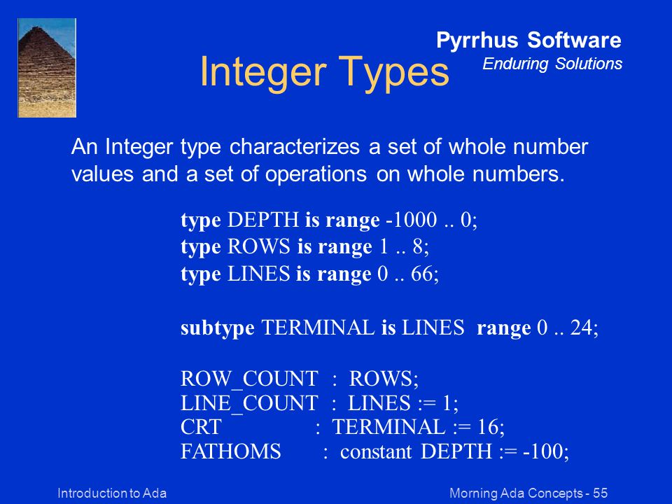 Morning Ada Concepts - 55Introduction to Ada Pyrrhus Software Enduring Solutions Integer Types An Integer type characterizes a set of whole number values and a set of operations on whole numbers.