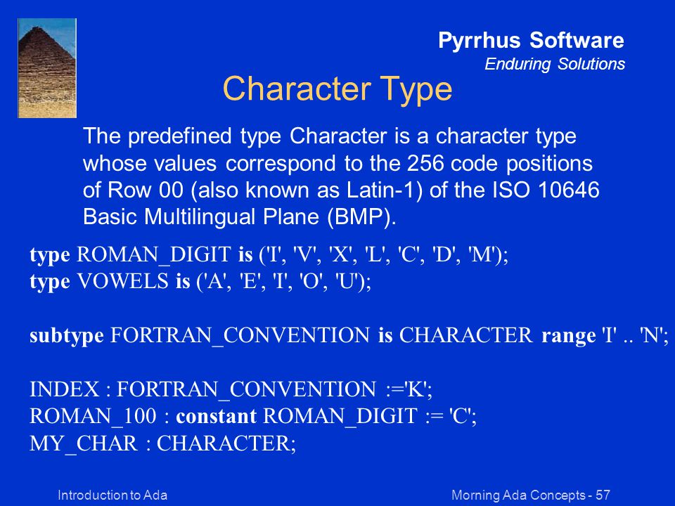 Morning Ada Concepts - 57Introduction to Ada Pyrrhus Software Enduring Solutions Character Type The predefined type Character is a character type whose values correspond to the 256 code positions of Row 00 (also known as Latin-1) of the ISO 10646 Basic Multilingual Plane (BMP).