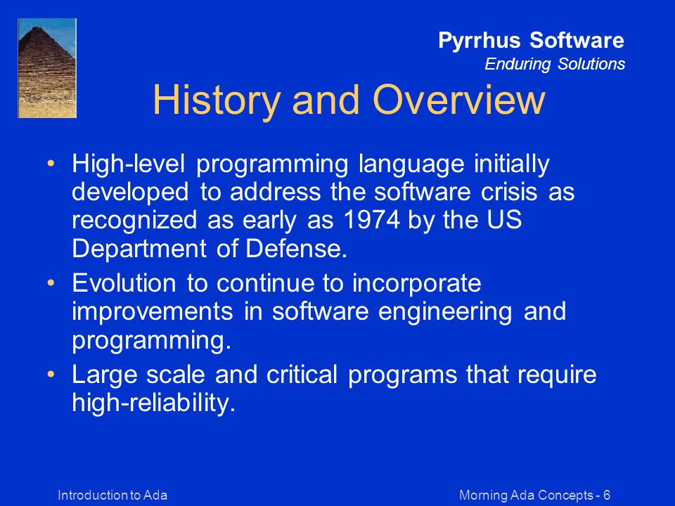 Morning Ada Concepts - 6Introduction to Ada Pyrrhus Software Enduring Solutions History and Overview High-level programming language initially developed to address the software crisis as recognized as early as 1974 by the US Department of Defense.