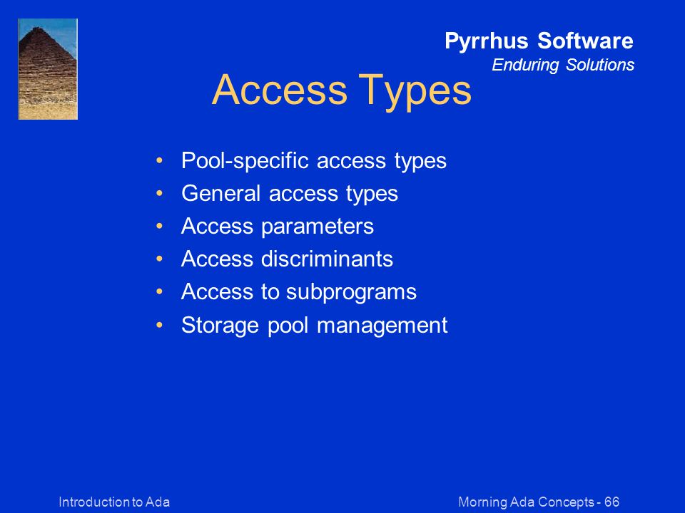 Morning Ada Concepts - 66Introduction to Ada Pyrrhus Software Enduring Solutions Access Types Pool-specific access types General access types Access parameters Access discriminants Access to subprograms Storage pool management