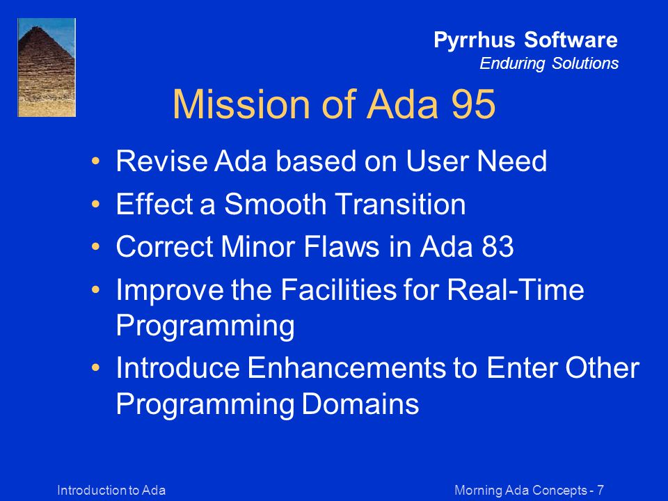 Morning Ada Concepts - 48Introduction to Ada Pyrrhus Software Enduring Solutions Buffer Manager task Buffer is entry Put( X : Item ); entry Get( Z : out Item ); end Buffer; task body Buffer is Full : Boolean := False; Y : Item; begin loop select when not Full => accept Put( X : Item ) do Y := X; Full := True; end; or when Full => accept Get( Z : out Item ) do Z := Y; Full := False; end; or terminate; end select; end loop; end Buffer;