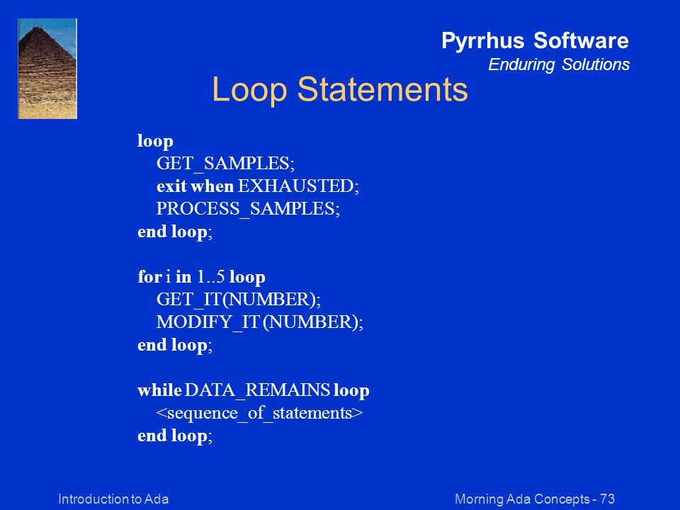 Morning Ada Concepts - 73Introduction to Ada Pyrrhus Software Enduring Solutions Loop Statements loop GET_SAMPLES; exit when EXHAUSTED; PROCESS_SAMPLES; end loop; for i in 1..5 loop GET_IT(NUMBER); MODIFY_IT (NUMBER); end loop; while DATA_REMAINS loop end loop;