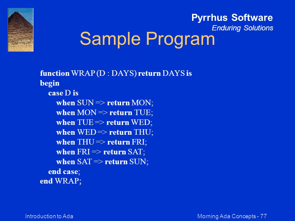 Morning Ada Concepts - 77Introduction to Ada Pyrrhus Software Enduring Solutions Sample Program function WRAP (D : DAYS) return DAYS is begin case D is when SUN => return MON; when MON => return TUE; when TUE => return WED; when WED => return THU; when THU => return FRI; when FRI => return SAT; when SAT => return SUN; end case; end WRAP ;