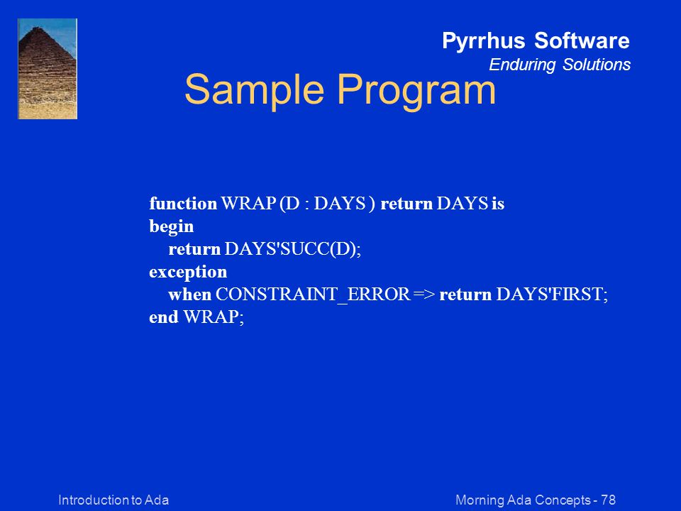 Morning Ada Concepts - 78Introduction to Ada Pyrrhus Software Enduring Solutions Sample Program function WRAP (D : DAYS ) return DAYS is begin return DAYS SUCC(D); exception when CONSTRAINT_ERROR => return DAYS FIRST; end WRAP;