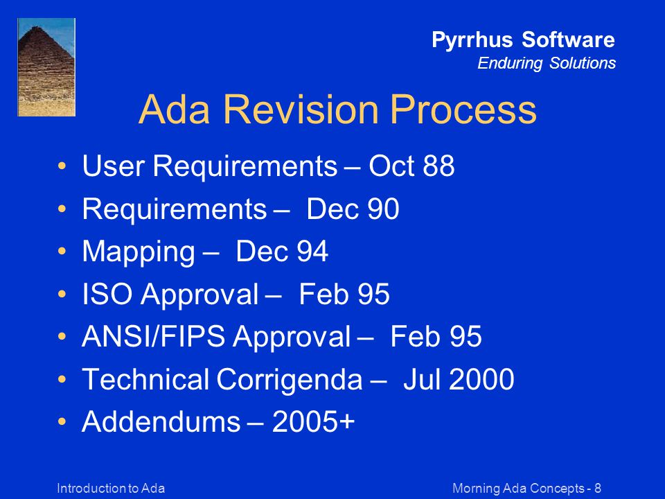 Morning Ada Concepts - 19Introduction to Ada Pyrrhus Software Enduring Solutions Basics of Ada Once you understand the strong typing and library features of Ada, the basics of the language resembles many other high-level languages.