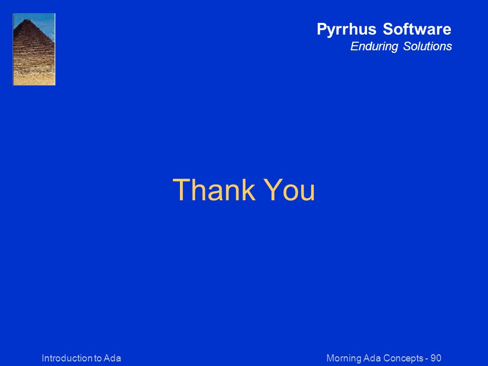 Morning Ada Concepts - 90Introduction to Ada Pyrrhus Software Enduring Solutions Thank You