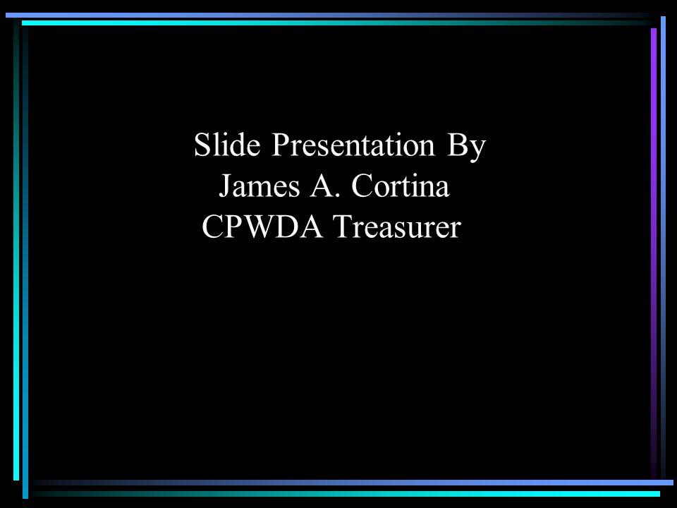 Slide Presentation By James A. Cortina CPWDA Treasurer
