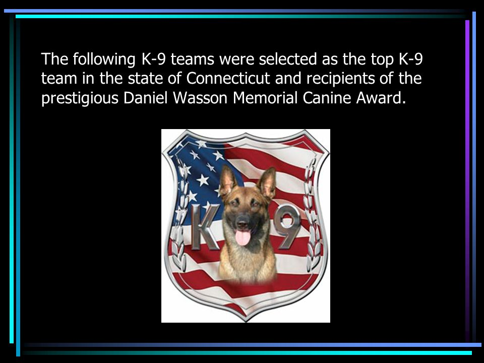The following K-9 teams were selected as the top K-9 team in the state of Connecticut and recipients of the prestigious Daniel Wasson Memorial Canine Award.
