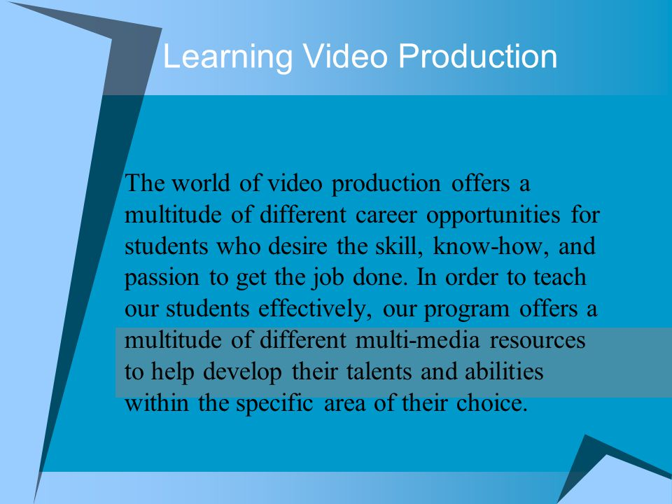Learning Video Production The world of video production offers a multitude of different career opportunities for students who desire the skill, know-how, and passion to get the job done.