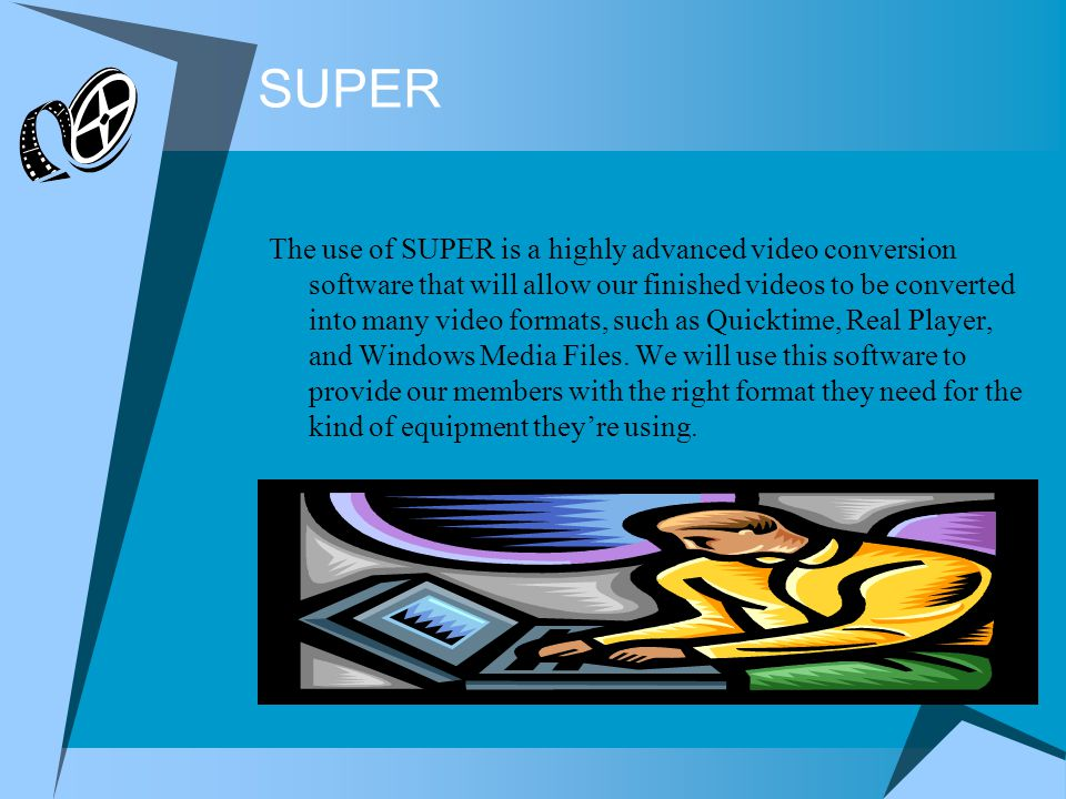 SUPER The use of SUPER is a highly advanced video conversion software that will allow our finished videos to be converted into many video formats, such as Quicktime, Real Player, and Windows Media Files.