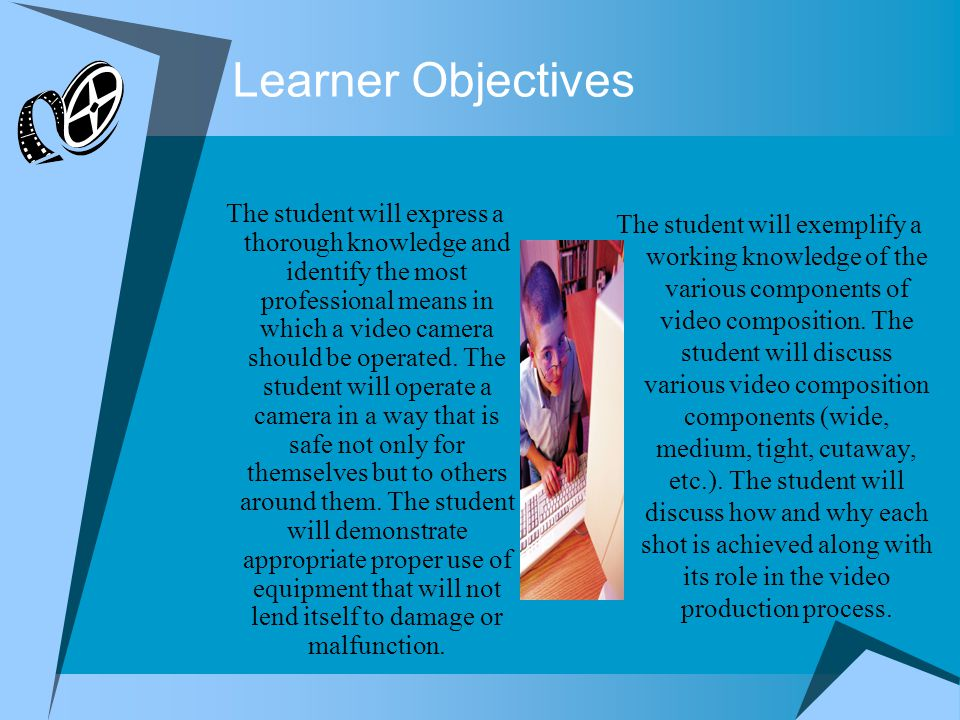Learner Objectives The student will express a thorough knowledge and identify the most professional means in which a video camera should be operated.