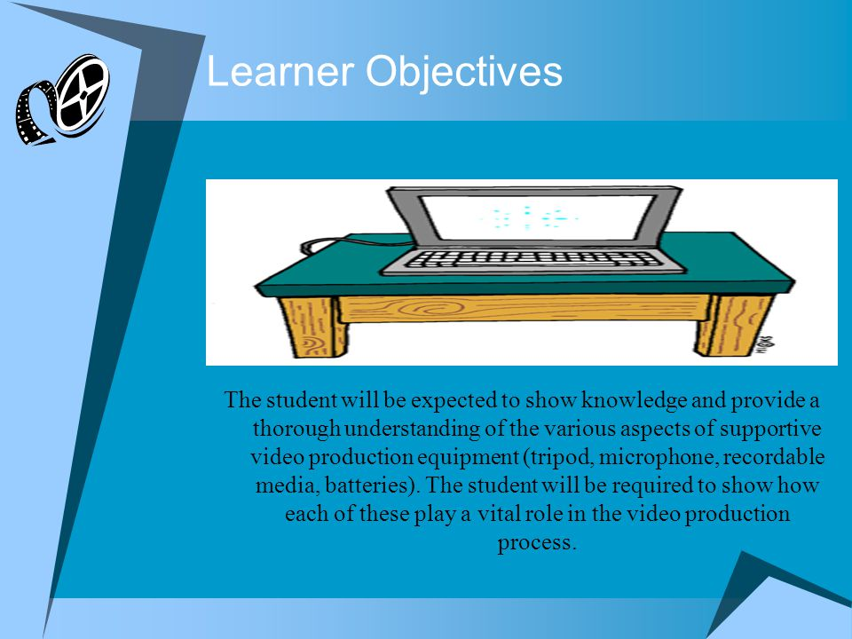 Learner Objectives The student will be expected to show knowledge and provide a thorough understanding of the various aspects of supportive video production equipment (tripod, microphone, recordable media, batteries).