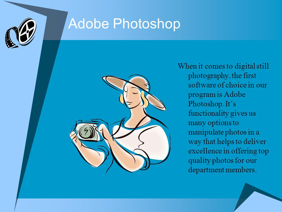 Adobe Photoshop When it comes to digital still photography, the first software of choice in our program is Adobe Photoshop.