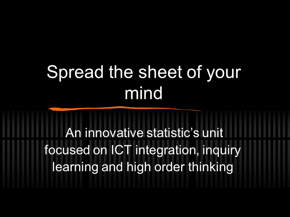 Spread the sheet of your mind An innovative statistic's unit focused on ICT integration, inquiry learning and high order thinking