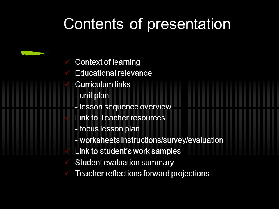 Contents of presentation Context of learning Educational relevance Curriculum links - unit plan - lesson sequence overview Link to Teacher resources - focus lesson plan - worksheets instructions/survey/evaluation Link to student's work samples Student evaluation summary Teacher reflections forward projections