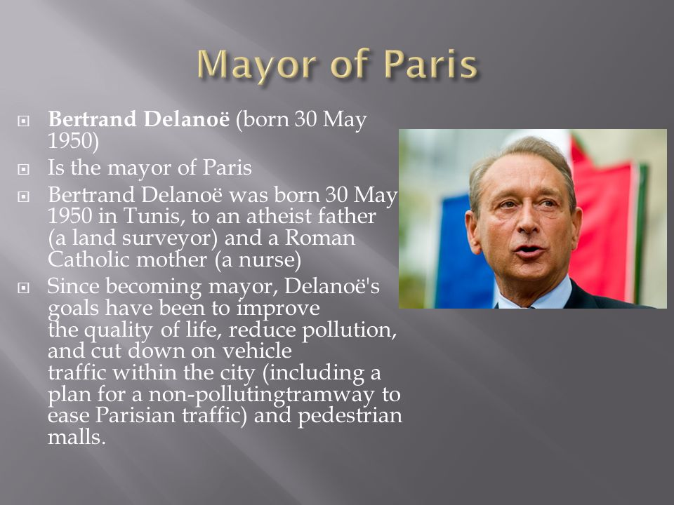  Bertrand Delanoë (born 30 May 1950)  Is the mayor of Paris  Bertrand Delanoë was born 30 May 1950 in Tunis, to an atheist father (a land surveyor) and a Roman Catholic mother (a nurse)  Since becoming mayor, Delanoë s goals have been to improve the quality of life, reduce pollution, and cut down on vehicle traffic within the city (including a plan for a non-pollutingtramway to ease Parisian traffic) and pedestrian malls.