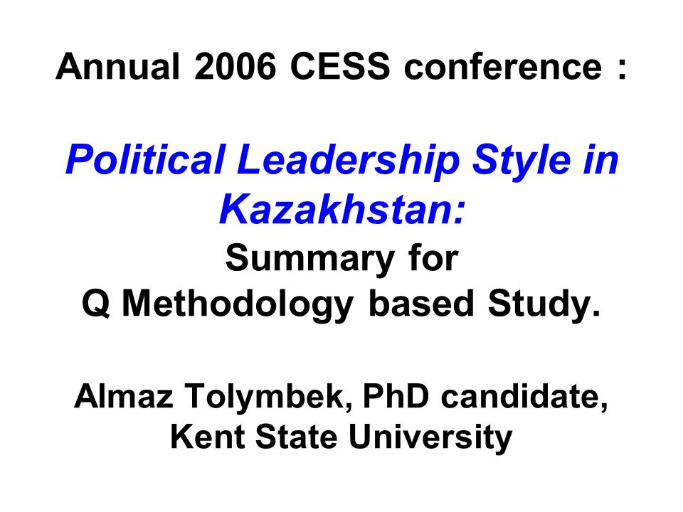 Annual 2006 CESS conference : Political Leadership Style in Kazakhstan: Summary for Q Methodology based Study.