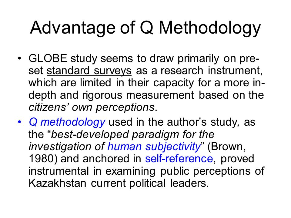 Advantage of Q Methodology GLOBE study seems to draw primarily on pre- set standard surveys as a research instrument, which are limited in their capacity for a more in- depth and rigorous measurement based on the citizens' own perceptions.